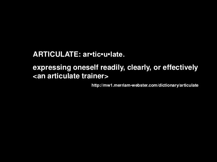 ARTICULATE: ar•tic•u•late.<br />expressing oneself readily, clearly, or effectively <an articulate trainer><br />http://mw...