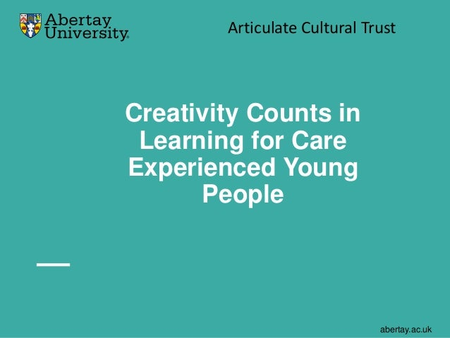 abertay.ac.uk Creativity Counts in Learning for Care Experienced Young People Articulate Cultural Trust