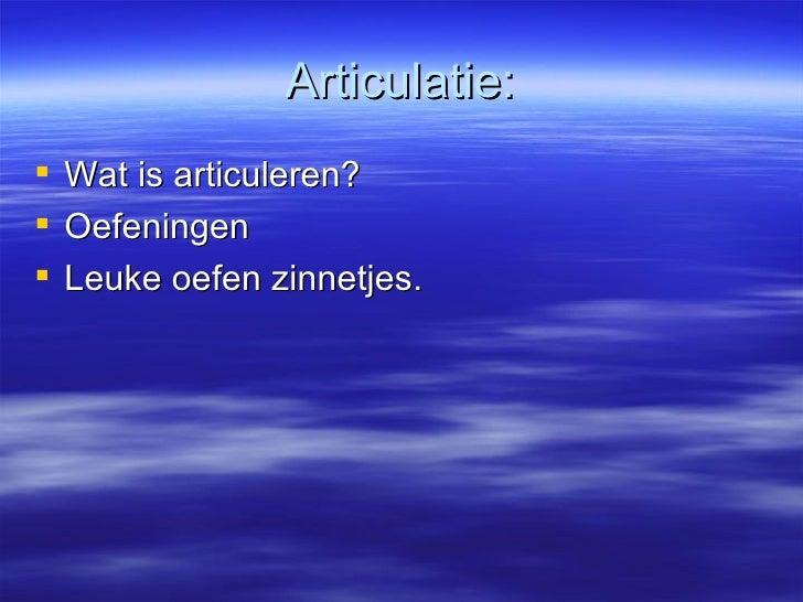 Articulatie: <ul><li>Wat is articuleren? </li></ul><ul><li>Oefeningen </li></ul><ul><li>Leuke oefen zinnetjes. </li></ul>