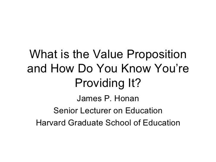 What is the Value Proposition and How Do You Know You're Providing It? James P. Honan Senior Lecturer on Education Harvard...