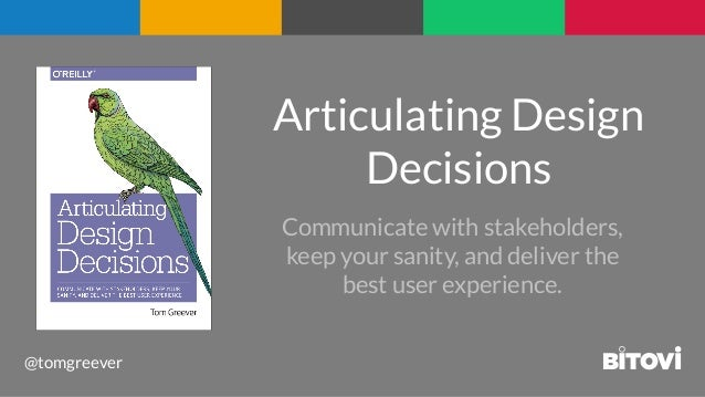 @tomgreever Articulating Design Decisions Communicate with stakeholders, keep your sanity, and deliver the best user exper...