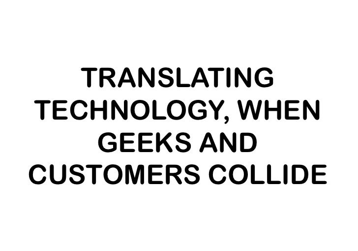 TRANSLATING TECHNOLOGY, WHEN GEEKS AND CUSTOMERS COLLIDE<br />