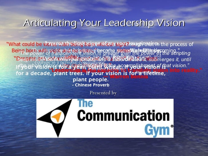 "Articulating Your Leadership Vision Presented by ""Leadership is the capacity to translate vision into reality.""  —  W..."