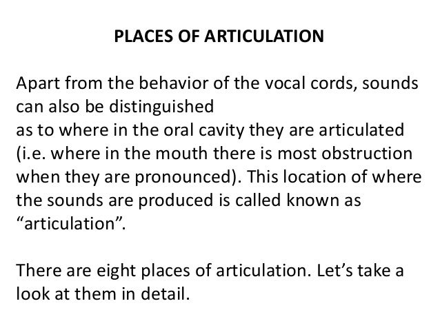 PLACES OF ARTICULATION  Apart from the behavior of the vocal cords, sounds  can also be distinguished  as to where in the ...