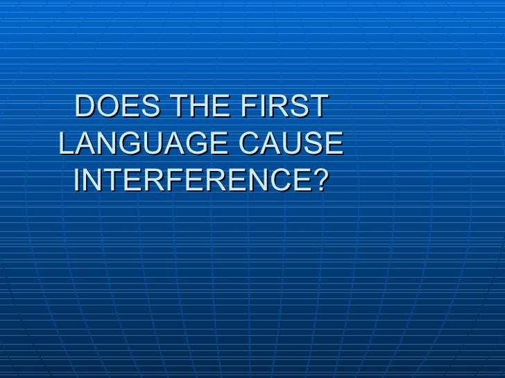 DOES THE FIRST LANGUAGE CAUSE INTERFERENCE?