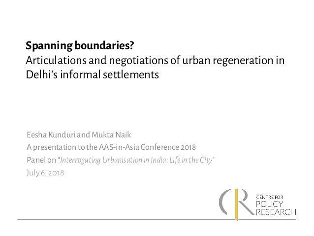 Spanning boundaries? Articulations and negotiations of urban regeneration in Delhi's informal settlements Eesha Kunduri an...