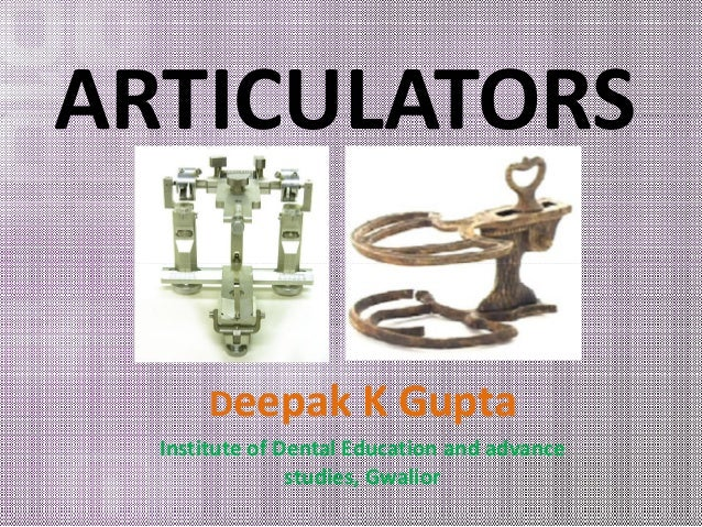 ARTICULATORS  Deepak K Gupta  Institute of Dental Education and advance  studies, Gwalior