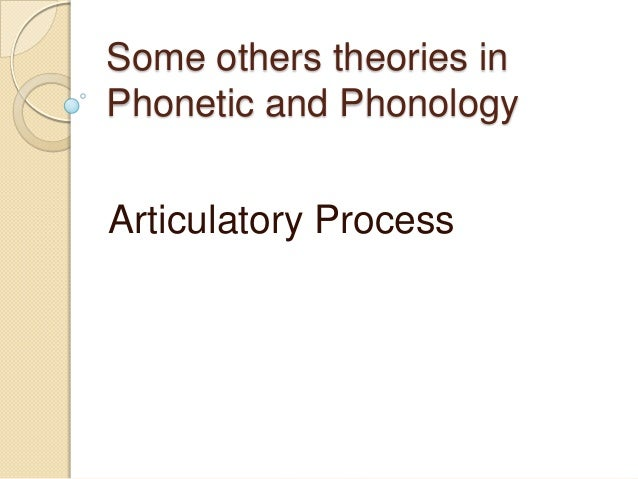 Some others theories inPhonetic and PhonologyArticulatory Process