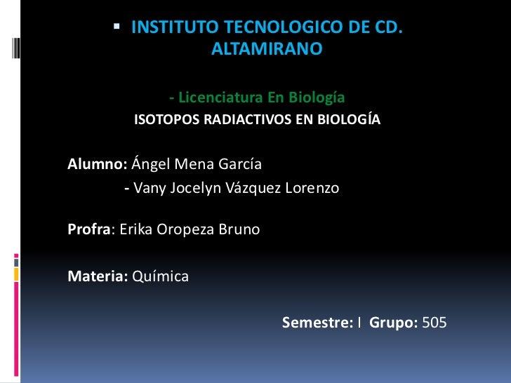  INSTITUTO TECNOLOGICO DE CD.                ALTAMIRANO              - Licenciatura En Biología         ISOTOPOS RADIACTI...