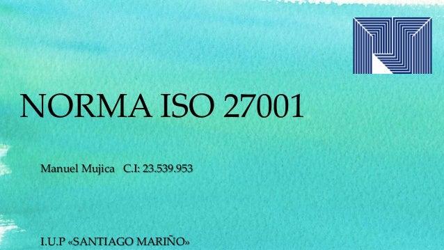 NORMA ISO 27001 Manuel Mujica C.I: 23.539.953 I.U.P «SANTIAGO MARIÑO»