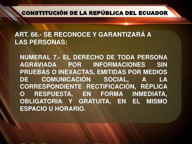 CONSTITUCIÓN DE LA REPÚBLICA DEL ECUADOR<br />ART. 66.- SE RECONOCE Y GARANTIZARÁ A LAS PERSONAS:<br />NUMERAL 7.- EL DERE...