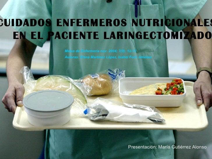 CUIDADOS ENFERMEROS NUTRICIONALES EN EL PACIENTE LARINGECTOMIZADO Metas de Enfermería nov. 2004; 7(9): 12-15 Autoras: Elen...