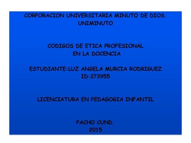 CORPORACION UNIVERSITARIA MINUTO DE DIOS. UNIMINUTO CODIGOS DE ETICA PROFESIONAL EN LA DOCENCIA ESTUDIANTE:LUZ ANGELA MURC...