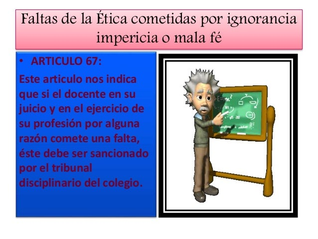 ARTICULOS DE LAS NORMAS DISCIPLINARIAS • ARTICULO 67 • Las fallas de ética por ignorancia impericia,negligencia o mala fe:...