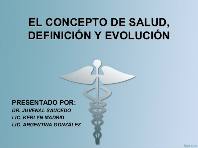 EL CONCEPTO DE SALUD,EL CONCEPTO DE SALUD, DEFINICIÓN Y EVOLUCIÓNDEFINICIÓN Y EVOLUCIÓN PRESENTADO POR: DR. JUVENAL SAUCED...