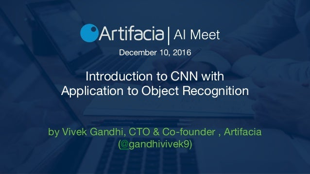 Introduction to CNN with Application to Object Recognition by Vivek Gandhi, CTO & Co-founder , Artifacia (@gandhivivek9) D...