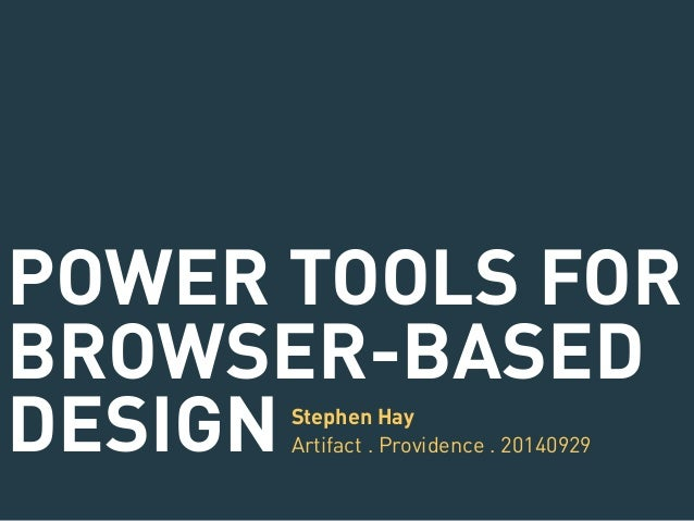 POWER TOOLS FOR  BROWSER-BASED  DESIGN Stephen Hay  Artifact . Providence . 20140929