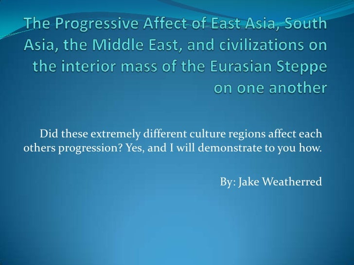 The Progressive Affect of East Asia, South Asia, the Middle East, and civilizations on the interior mass of the Eurasian S...