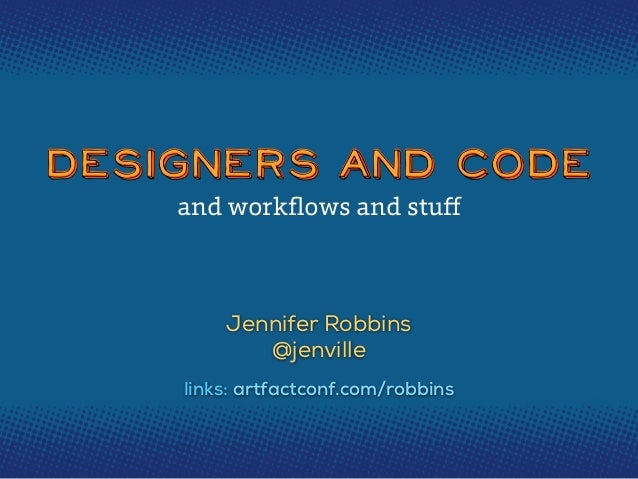 Designers and CodeDesigners and CodeDesigners and CodeJennifer Robbins@jenvilleand workflows and stufflinks: artfactconf.com...
