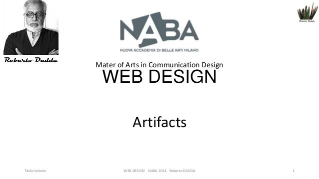 Mater of Arts in Communication Design  WEB DESIGN Artifacts Titolo lezione  WEB DESIGN NABA 2014 Roberto DADDA  1
