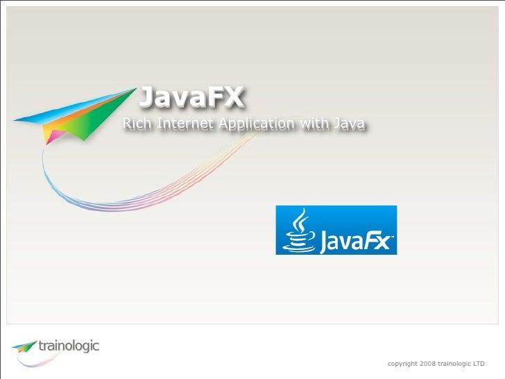 JavaFX Rich Internet Application with Java                                           copyright 2008 trainologic LTD