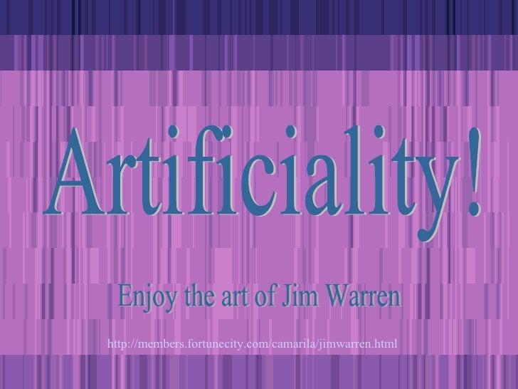 Artificiality! Enjoy the art of Jim Warren http:// members.fortunecity.com/camarila/jimwarren.html