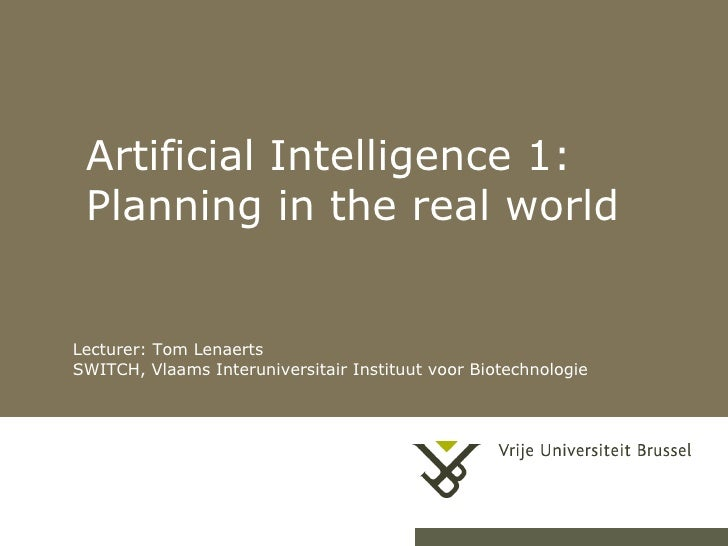 Artificial Intelligence 1: Planning in the real world Lecturer: Tom Lenaerts SWITCH, Vlaams Interuniversitair Instituut vo...