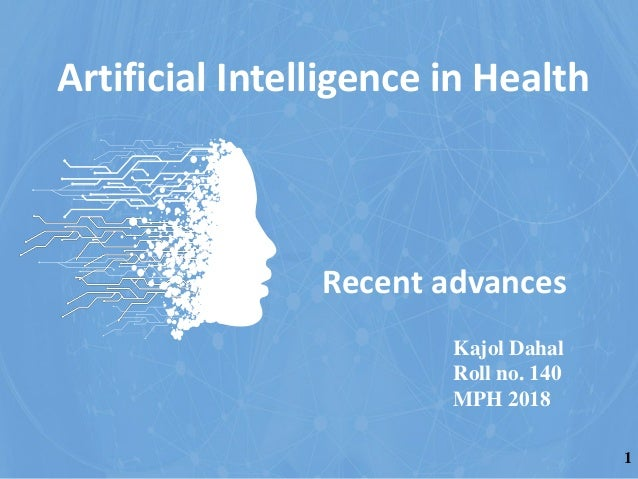 Recent advances Kajol Dahal Roll no. 140 MPH 2018 Artificial Intelligence in Health 1
