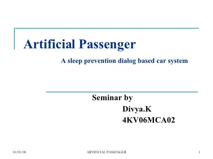 Artificial Passenger   A sleep prevention dialog based car system Seminar by Divya.K 4KV06MCA02