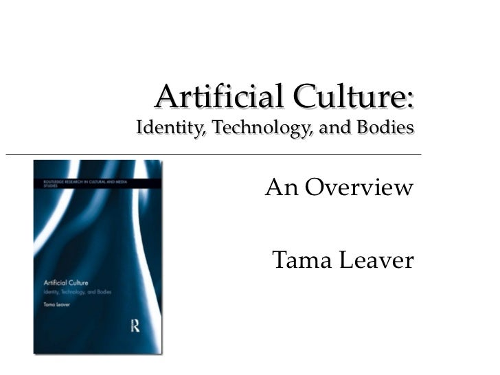 Artificial Culture:Identity, Technology, and Bodies              An Overview               Tama Leaver