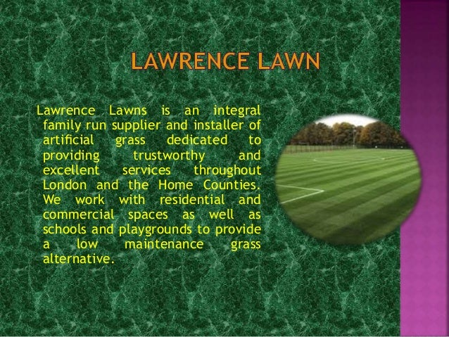 Lawrence Lawns is an integral family run supplier and installer of artificial grass dedicated to providing trustworthy and ...