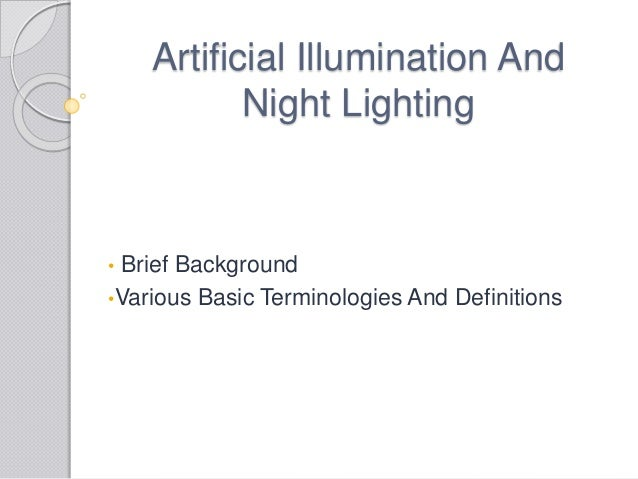 Artificial Illumination And Night Lighting • Brief Background •Various Basic Terminologies And Definitions