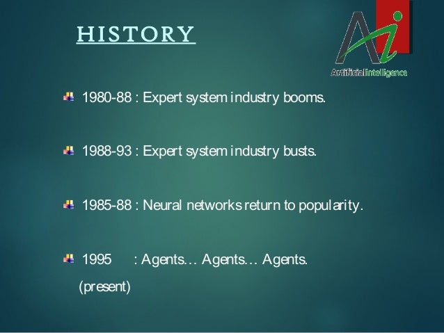 HISTORY 1980-88 : Expert system industry booms. 1988-93 : Expert system industry busts. 1985-88 : Neural networks return t...