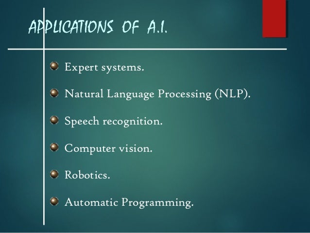 APPLICATIONS OF A.I. Expert systems. Natural Language Processing (NLP). Speech recognition. Computer vision. Robotics. Aut...