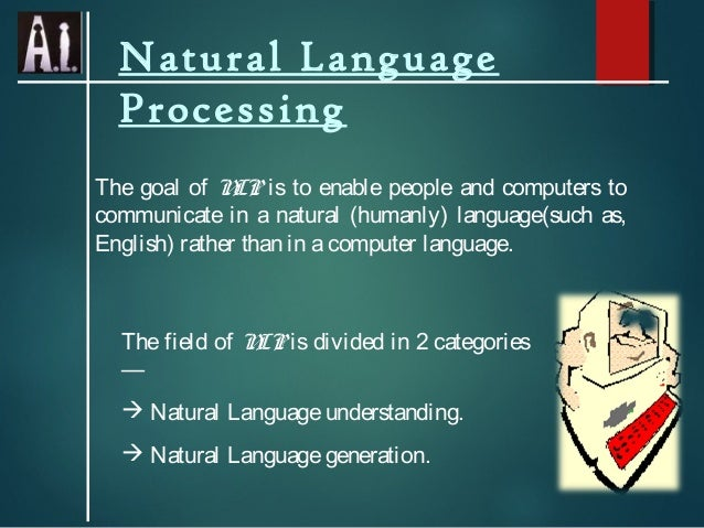 Natural Language Processing The goal of N is to enable people and computers to LP communicate in a natural (humanly) langu...
