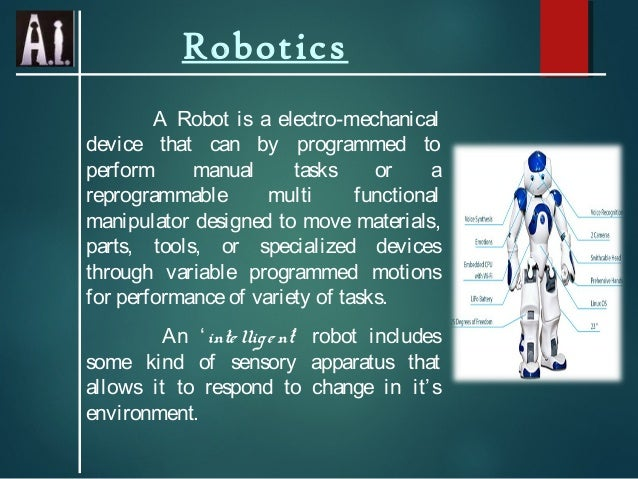 Robotics A Robot is a electro-mechanical device that can by programmed to perform manual tasks or a reprogrammable multi f...