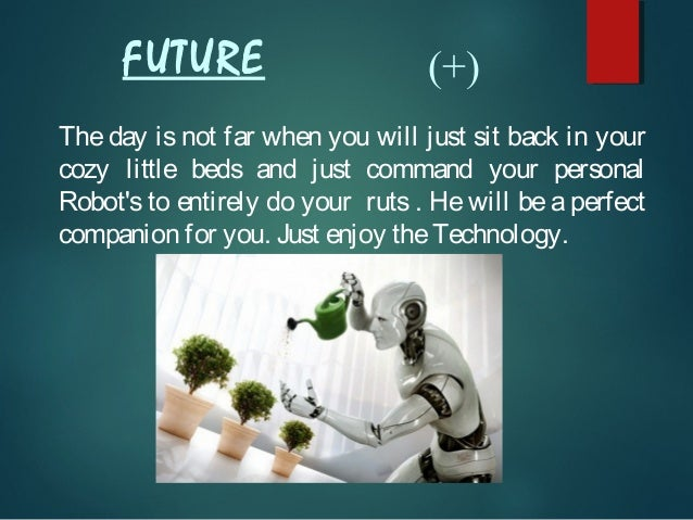 FUTURE  (+)  The day is not far when you will just sit back in your cozy little beds and just command your personal Robot'...