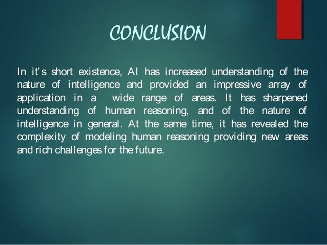 CONCLUSION In it' s short existence, AI has increased understanding of the nature of intelligence and provided an impressi...