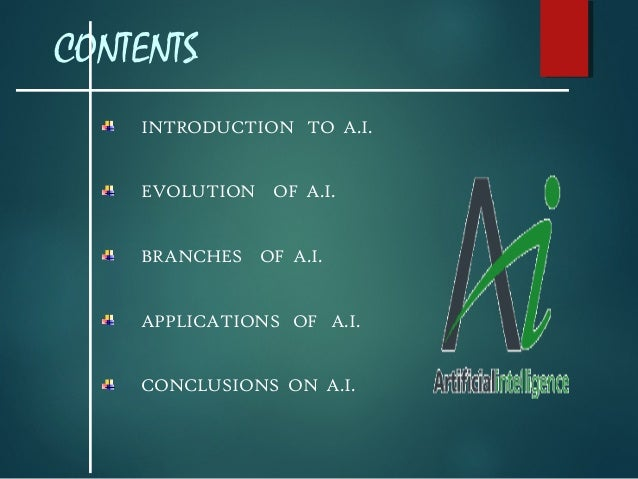CONTENTS INTRODUCTION TO A.I. EVOLUTION OF A.I. BRANCHES OF A.I. APPLICATIONS OF A.I. CONCLUSIONS ON A.I.