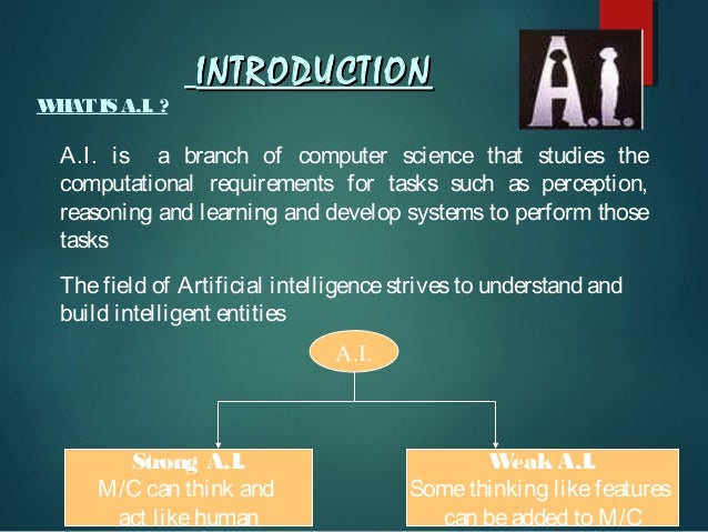 W AT IS A.I. ? H  INTRODUCTION  A.I. is a branch of computer science that studies the computational requirements for tasks...