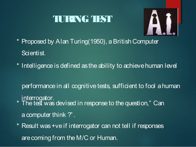 T URING T ST E * Proposed by Alan Turing(1950), a British Computer Scientist. * Intelligence is defined as the ability to ...