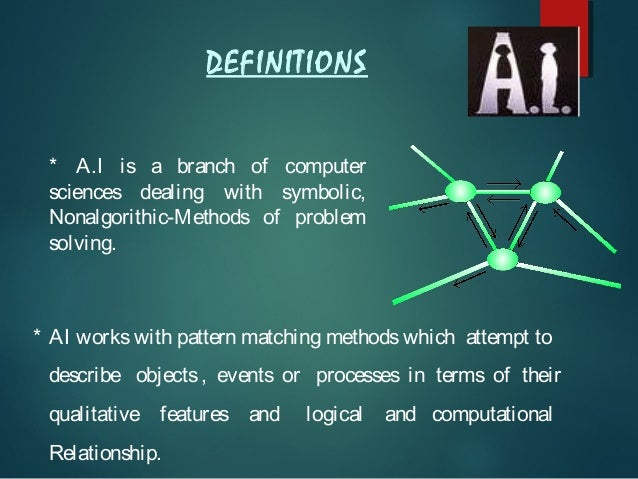 DEFINITIONS * A.I is a branch of computer sciences dealing with symbolic, Nonalgorithic-Methods of problem solving.  * AI ...