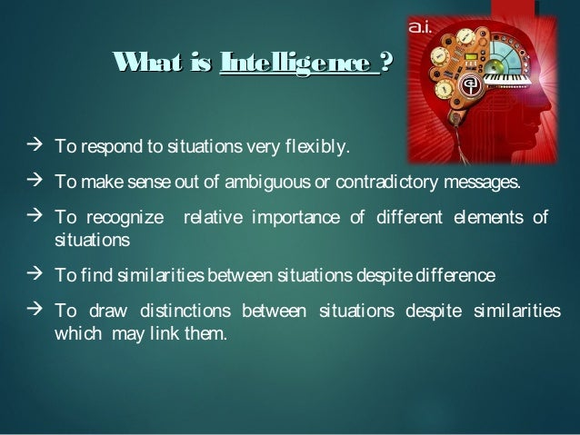 W hat is Intelligence ?  To respond to situations very flexibly.  To make sense out of ambiguous or contradictory messag...