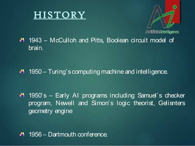 HISTORY 1943 – McCulloh and Pitts, Boolean circuit model of brain. 1950 – Turing' s computing machine and intelligence. 19...