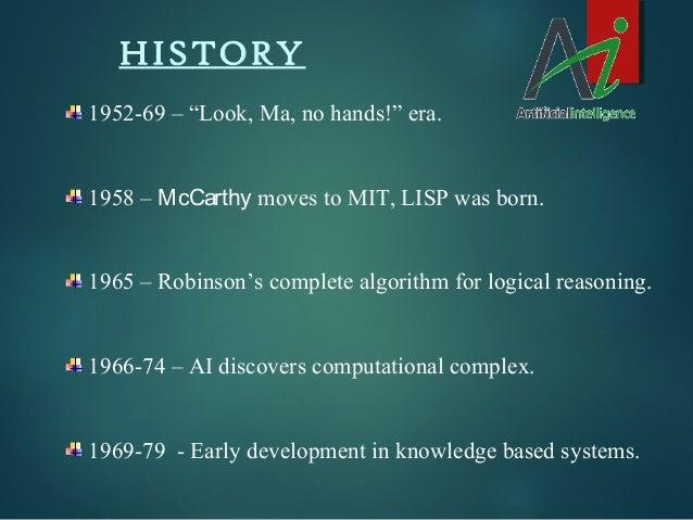 "HISTORY 1952-69 – ""Look, Ma, no hands!"" era. 1958 – McCarthy moves to MIT, LISP was born. 1965 – Robinson's complete algor..."