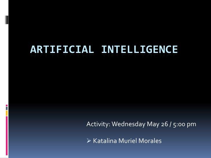 Artificial intelligence<br />Activity: Wednesday May 26 / 5:00 pm<br /><ul><li> Katalina Muriel Morales</li></li></ul><li>...
