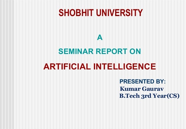 SHOBHIT UNIVERSITY           A   SEMINAR REPORT ONARTIFICIAL INTELLIGENCE               PRESENTED BY:               Kumar ...