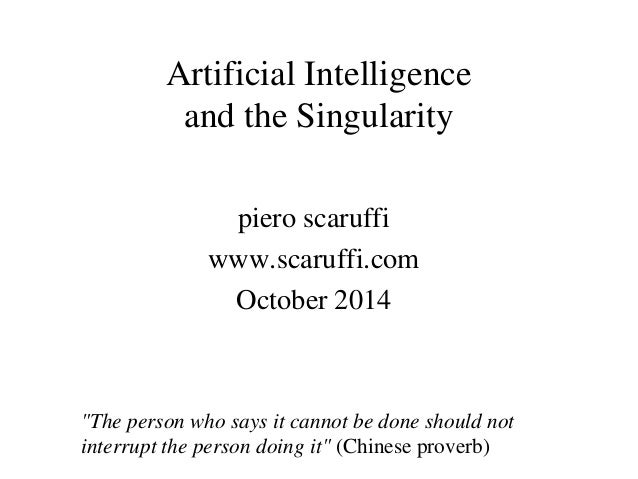 "Artificial Intelligence and the Singularity piero scaruffi www.scaruffi.com October 2014 ""The person who says it cannot be..."