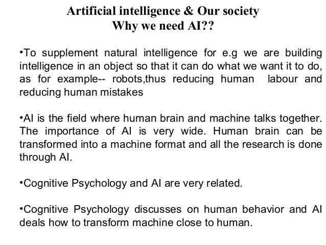 artificial intelligence is it similar to the human mind and its ability to comprehend As scientists are working on the field of artificial intelligence they are discovering how the human mind and body work and applying this knowledge to form an artificial life.