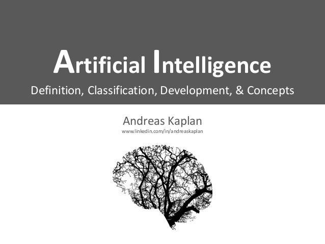 Artificial Intelligence Definition, Classification, Development, & Concepts Andreas Kaplan www.linkedin.com/in/andreaskapl...